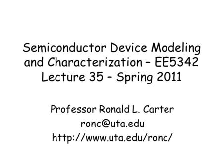 Semiconductor Device Modeling and Characterization – EE5342 Lecture 35 – Spring 2011 Professor Ronald L. Carter