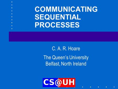 COMMUNICATING SEQUENTIAL PROCESSES C. A. R. Hoare The Queen's University Belfast, North Ireland.