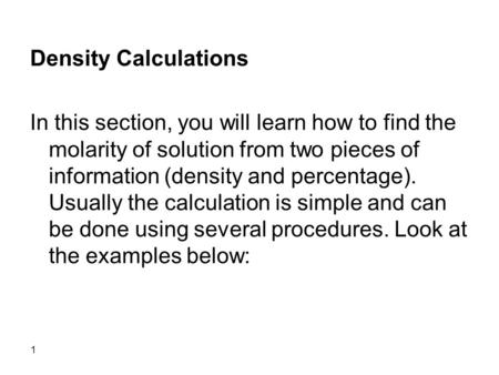 1 Density Calculations In this section, you will learn how to find the molarity of solution from two pieces of information (density and percentage). Usually.