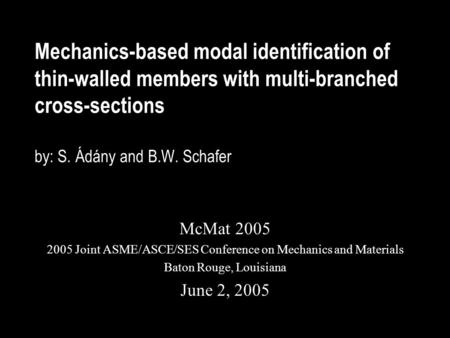 Mechanics-based modal identification of thin-walled members with multi-branched cross-sections by: S. Ádány and B.W. Schafer McMat 2005 2005 Joint ASME/ASCE/SES.