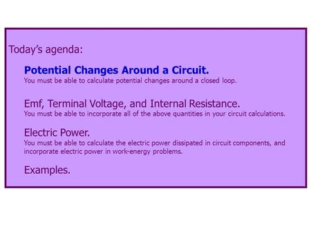Today's agenda: Potential Changes Around a Circuit. You must be able to calculate potential changes around a closed loop. Emf, Terminal Voltage, and Internal.