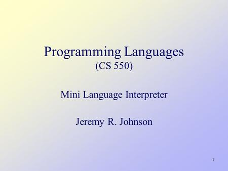 1 Programming Languages (CS 550) Mini Language Interpreter Jeremy R. Johnson.