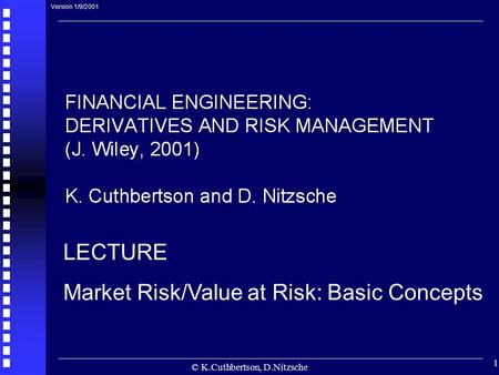 © K.Cuthbertson, D.Nitzsche 1 LECTURE Market Risk/Value at Risk: Basic Concepts Version 1/9/2001.