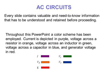 AC CIRCUITS Every slide contains valuable and need-to-know information that has to be understood and retained before proceeding. Throughout this PowerPoint.
