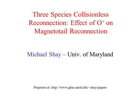 Three Species Collisionless Reconnection: Effect of O+ on Magnetotail Reconnection Michael Shay – Univ. of Maryland Preprints at: http://www.glue.umd.edu/~shay/papers.