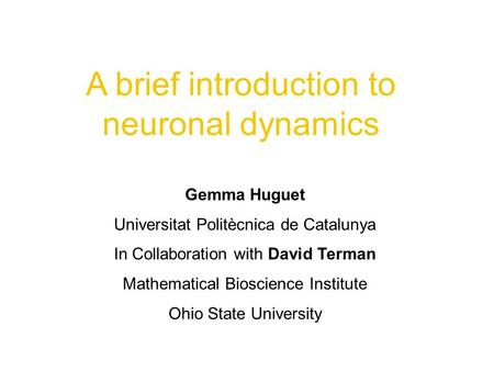 A brief introduction to neuronal dynamics Gemma Huguet Universitat Politècnica de Catalunya In Collaboration with David Terman Mathematical Bioscience.