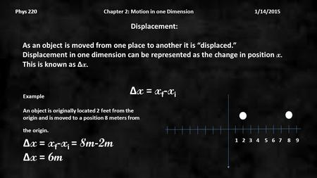 "Phys 220 Chapter 2: Motion in one Dimension 1/14/2015Phys 220 Displacement: As an object is moved from one place to another it is ""displaced."" Displacement."