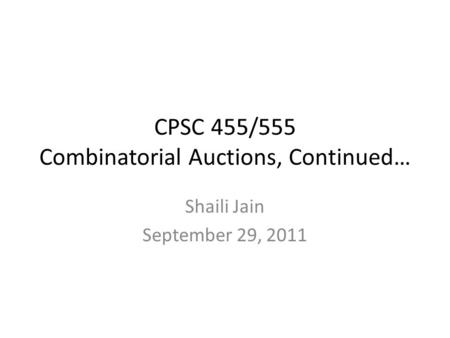 CPSC 455/555 Combinatorial Auctions, Continued… Shaili Jain September 29, 2011.