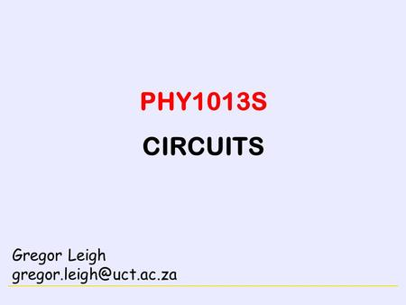 PHY1013S CIRCUITS Gregor Leigh gregor.leigh@uct.ac.za.