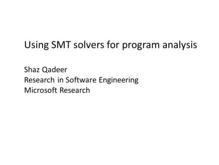 Using SMT solvers for program analysis Shaz Qadeer Research in Software Engineering Microsoft Research.