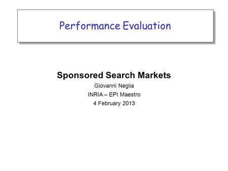 Performance Evaluation Sponsored Search Markets Giovanni Neglia INRIA – EPI Maestro 4 February 2013.