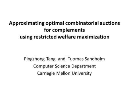 Approximating optimal combinatorial auctions for complements using restricted welfare maximization Pingzhong Tang and Tuomas Sandholm Computer Science.