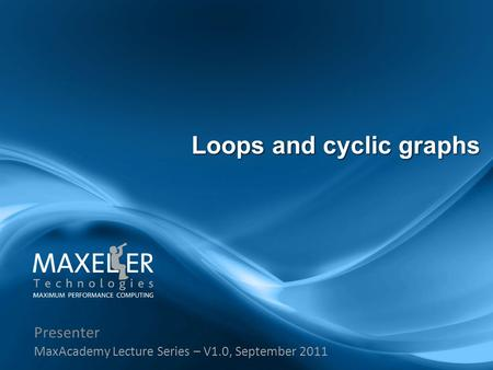 Presenter MaxAcademy Lecture Series – V1.0, September 2011 Loops and cyclic graphs.