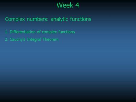 1 Week 4 Complex numbers: analytic functions 1. Differentiation of complex functions 2. Cauchy's Integral Theorem.