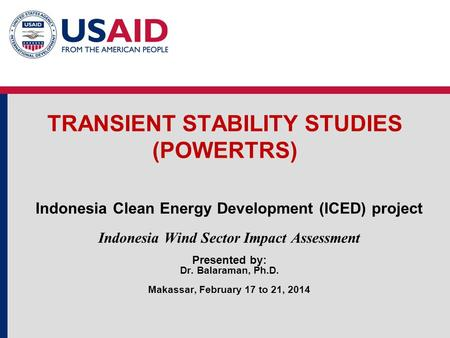 TRANSIENT <strong>STABILITY</strong> STUDIES (POWERTRS) Indonesia Clean Energy Development (ICED) project Indonesia Wind Sector Impact Assessment Presented by: Dr. Balaraman,