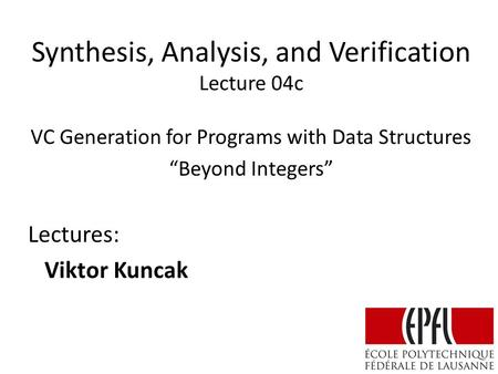 "Synthesis, Analysis, and Verification Lecture 04c Lectures: Viktor Kuncak VC Generation for Programs with Data Structures ""Beyond Integers"""