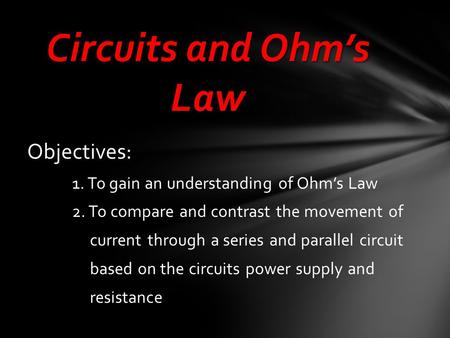 Objectives: 1. To gain an understanding of Ohm's Law 2. To compare and contrast the movement of current through a series and parallel circuit based on.