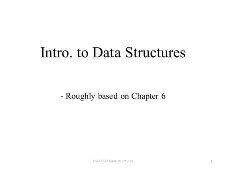 Intro. to Data Structures 1CSCI 3333 Data Structures - Roughly based on Chapter 6.