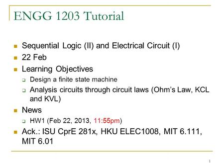 1 ENGG 1203 Tutorial Sequential Logic (II) and Electrical Circuit (I) 22 Feb Learning Objectives  Design a finite state machine  Analysis circuits through.