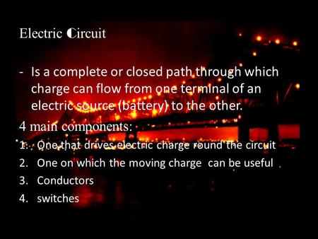 Electric C ircuit -Is a complete or closed path through which charge can flow from one terminal of an electric source (battery) to the other. 4 main components: