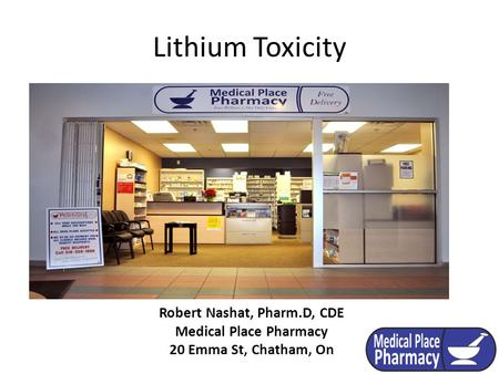 Lithium Toxicity Robert Nashat, Pharm.D, CDE Medical Place Pharmacy 20 Emma St, Chatham, On.