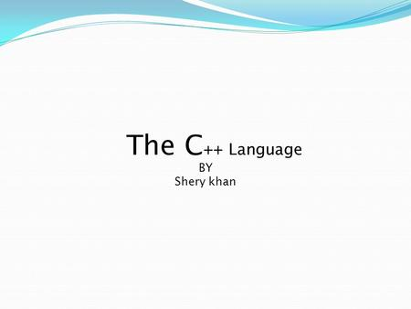 The C ++ Language BY Shery khan. The C++ Language Bjarne Stroupstrup, the language's creator C++ was designed to provide Simula's facilities for program.