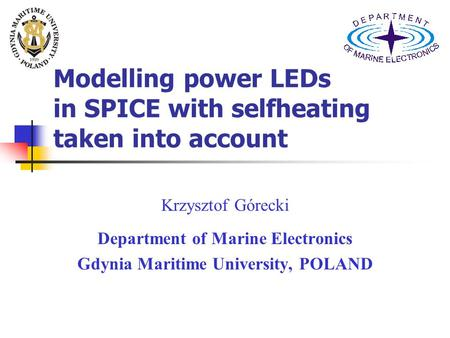 Modelling power LEDs in SPICE with selfheating taken into account Krzysztof Górecki Department of Marine Electronics Gdynia Maritime University, POLAND.