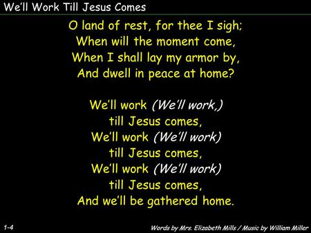 We'll Work Till Jesus Comes 1-4 O land of rest, for thee I sigh; When will the moment come, When I shall lay my armor by, And dwell in peace at home? We'll.