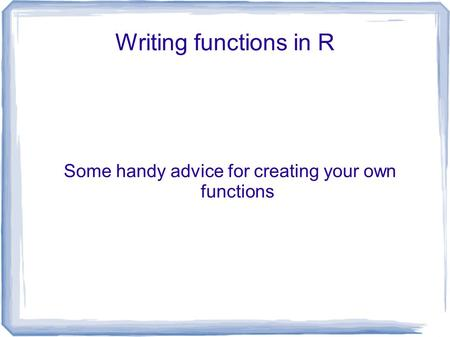 Writing functions in R Some handy advice for creating your own functions.