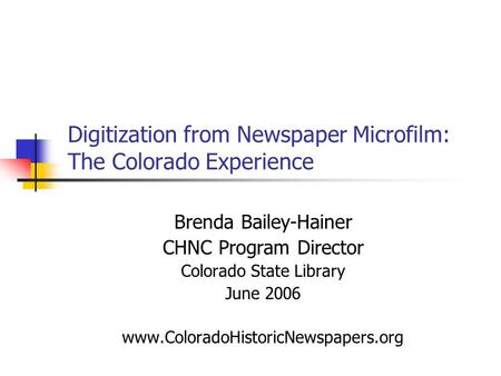 Digitization from Newspaper Microfilm: The Colorado Experience Brenda Bailey-Hainer CHNC Program Director Colorado State Library June 2006 www.ColoradoHistoricNewspapers.org.