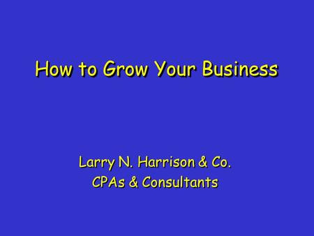How to Grow Your Business Larry N. Harrison & Co. CPAs & Consultants Larry N. Harrison & Co. CPAs & Consultants.