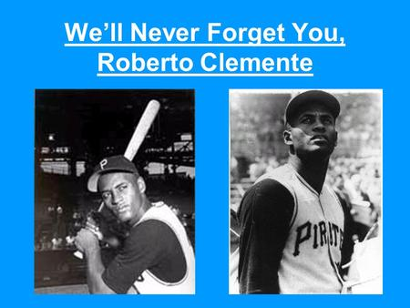 We'll Never Forget You, Roberto Clemente. Roberto Clemente was born in Carolina, Puerto Rico, on August 18, 1934. Carolina symbol Carolina flag.