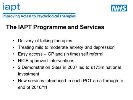 The IAPT Programme and Services Delivery of talking therapies Treating mild to moderate anxiety and depression Easy access – GP and (in time) self referral.