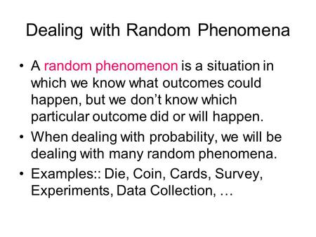 Dealing with Random Phenomena A random phenomenon is a situation in which we know what outcomes could happen, but we don't know which particular outcome.