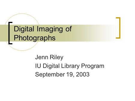 Digital Imaging of Photographs Jenn Riley IU Digital Library Program September 19, 2003.
