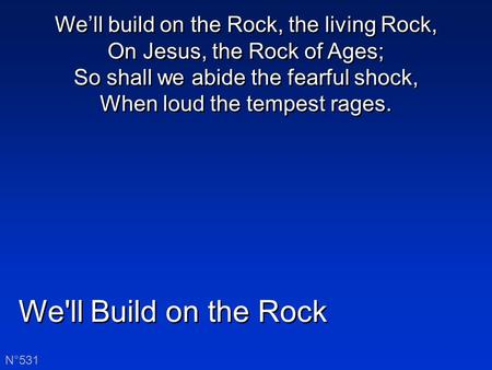 We'll Build on the Rock N°531 We'll build on the Rock, the living Rock, On Jesus, the Rock of Ages; So shall we abide the fearful shock, When loud the.