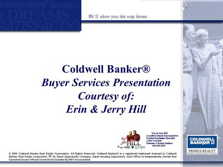 Coldwell Banker® Buyer Services Presentation Courtesy of: Erin & Jerry Hill We'll show you the way home. © 2005 Coldwell Banker Real Estate Corporation.