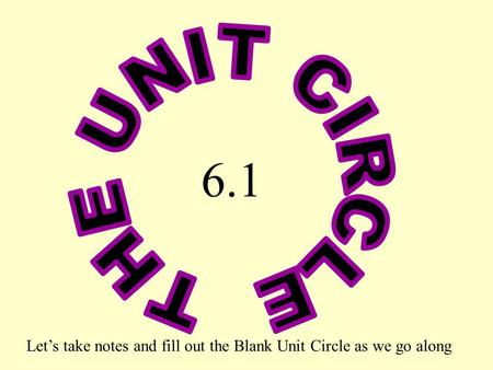 THE UNIT CIRCLE 6.1 Let's take notes and fill out the Blank Unit Circle as we go along.