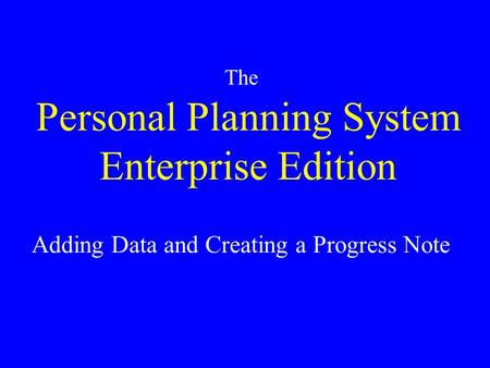Personal Planning System Enterprise Edition The Adding Data and Creating a Progress Note.
