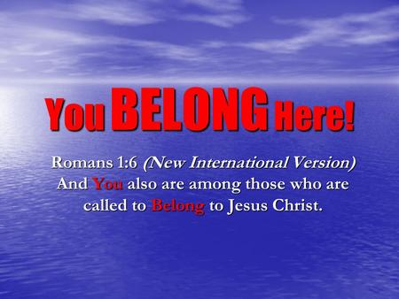 You BELONG Here! Romans 1:6 (New International Version) And You also are among those who are called to Belong to Jesus Christ.