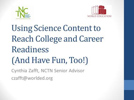 Using Science Content to Reach College and Career Readiness (And Have Fun, Too!) Cynthia Zafft, NCTN Senior Advisor