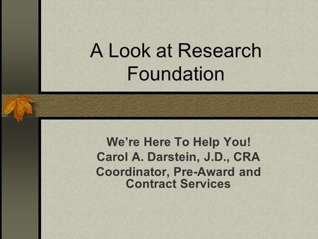 A Look at Research Foundation We're Here To Help You! Carol A. Darstein, J.D., CRA Coordinator, Pre-Award and Contract Services.