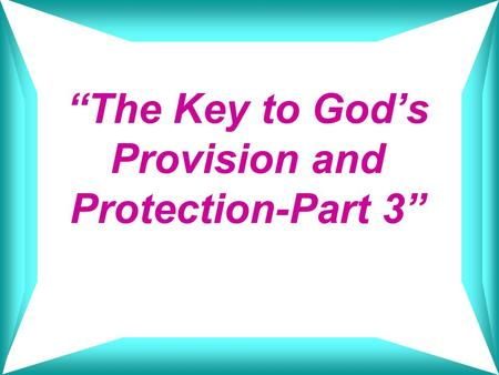 """The Key to God's Provision and Protection-Part 3"""