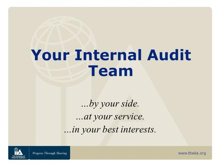 Www.theiia.org Your Internal Audit Team …by your side. …at your service. …in your best interests.