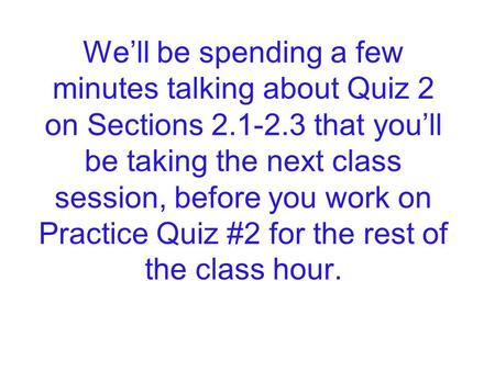 We'll be spending a few minutes talking about Quiz 2 on Sections 2.1-2.3 that you'll be taking the next class session, before you work on Practice Quiz.