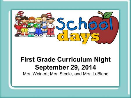 First Grade Curriculum Night September 29, 2014 Mrs. Weinert, Mrs. Steele, and Mrs. LeBlanc.