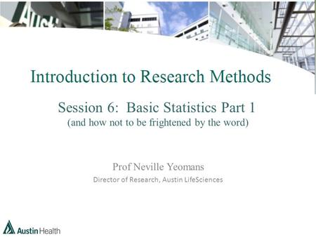 Session 6: Basic Statistics Part 1 (and how not to be frightened by the word) Prof Neville Yeomans Director of Research, Austin LifeSciences.