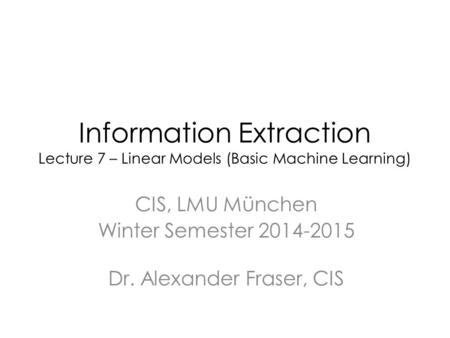 Information Extraction Lecture 7 – Linear Models (Basic Machine Learning) CIS, LMU München Winter Semester 2014-2015 Dr. Alexander Fraser, CIS.