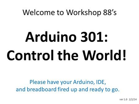 Welcome to Workshop 88's Arduino 301: Control the World! Please have your Arduino, IDE, and breadboard fired up and ready to go. ver 1.0 2/2/14.