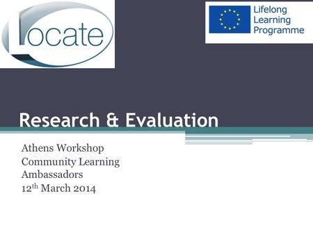 Research & Evaluation Athens Workshop Community Learning Ambassadors 12 th March 2014.
